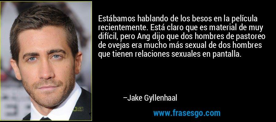 Estábamos hablando de los besos en la película recientemente. Está claro que es material de muy difícil, pero Ang dijo que dos hombres de pastoreo de ovejas era mucho más sexual de dos hombres que tienen relaciones sexuales en pantalla. – Jake Gyllenhaal