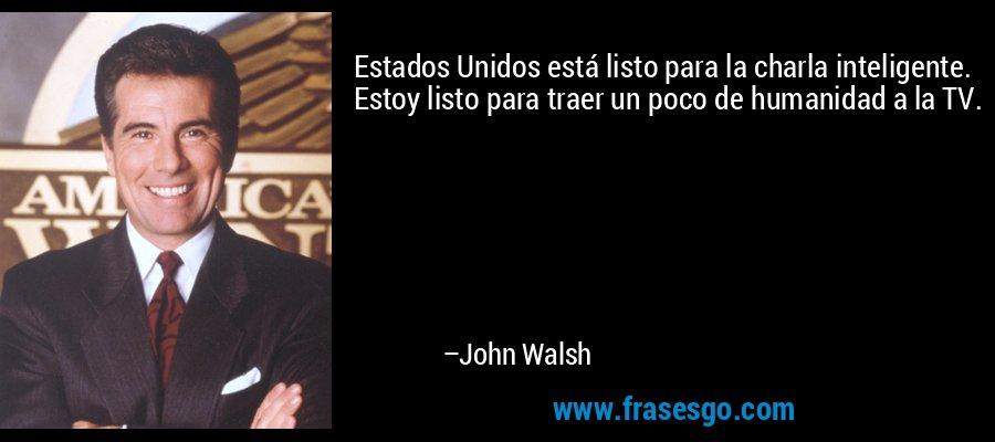Estados Unidos está listo para la charla inteligente. Estoy listo para traer un poco de humanidad a la TV. – John Walsh
