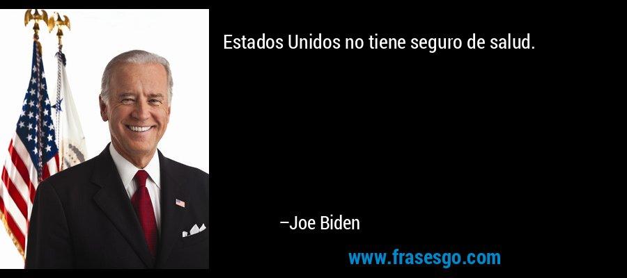 Estados Unidos no tiene seguro de salud. – Joe Biden