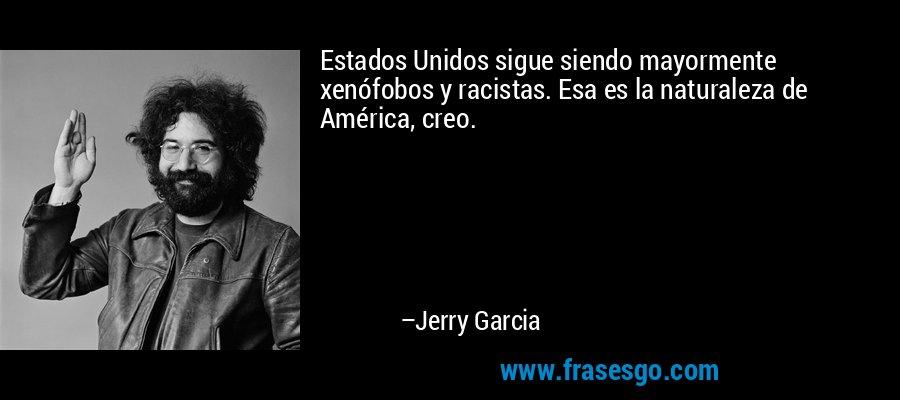 Estados Unidos sigue siendo mayormente xenófobos y racistas. Esa es la naturaleza de América, creo. – Jerry Garcia