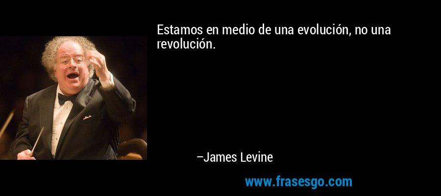 Estamos en medio de una evolución, no una revolución. – James Levine