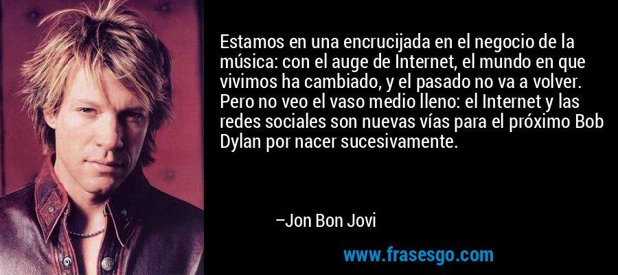 Estamos en una encrucijada en el negocio de la música: con el auge de Internet, el mundo en que vivimos ha cambiado, y el pasado no va a volver. Pero no veo el vaso medio lleno: el Internet y las redes sociales son nuevas vías para el próximo Bob Dylan por nacer sucesivamente. – Jon Bon Jovi