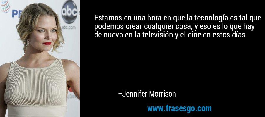 Estamos en una hora en que la tecnología es tal que podemos crear cualquier cosa, y eso es lo que hay de nuevo en la televisión y el cine en estos días. – Jennifer Morrison