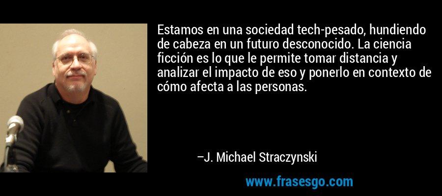 Estamos en una sociedad tech-pesado, hundiendo de cabeza en un futuro desconocido. La ciencia ficción es lo que le permite tomar distancia y analizar el impacto de eso y ponerlo en contexto de cómo afecta a las personas. – J. Michael Straczynski