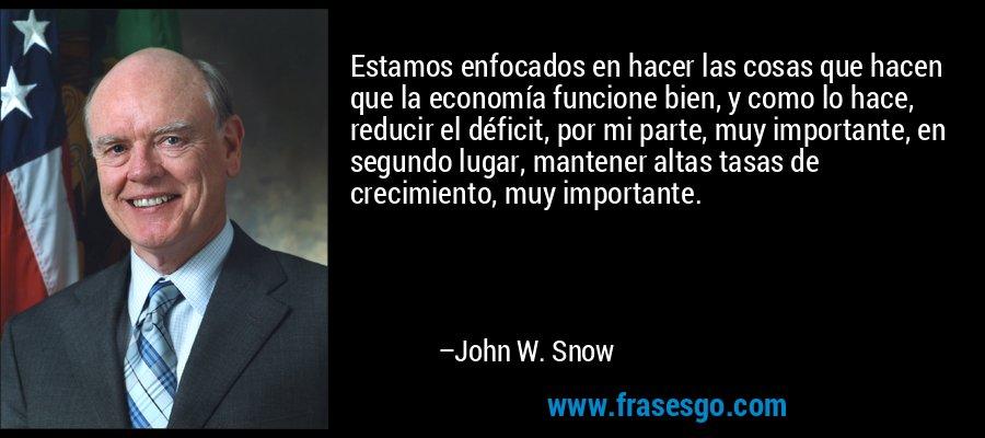 Estamos enfocados en hacer las cosas que hacen que la economía funcione bien, y como lo hace, reducir el déficit, por mi parte, muy importante, en segundo lugar, mantener altas tasas de crecimiento, muy importante. – John W. Snow
