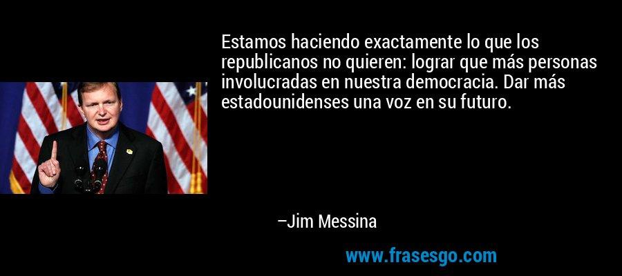 Estamos haciendo exactamente lo que los republicanos no quieren: lograr que más personas involucradas en nuestra democracia. Dar más estadounidenses una voz en su futuro. – Jim Messina