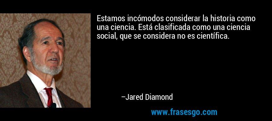 Estamos incómodos considerar la historia como una ciencia. Está clasificada como una ciencia social, que se considera no es científica. – Jared Diamond