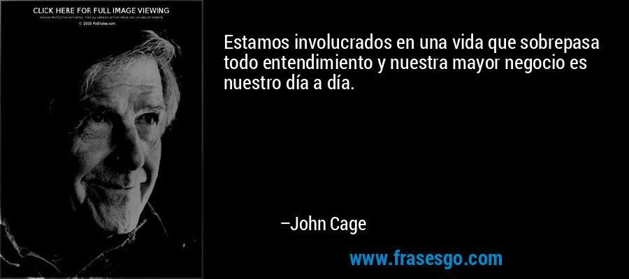 Estamos involucrados en una vida que sobrepasa todo entendimiento y nuestra mayor negocio es nuestro día a día. – John Cage