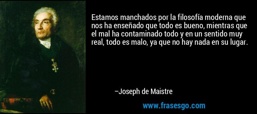 Estamos manchados por la filosofía moderna que nos ha enseñado que todo es bueno, mientras que el mal ha contaminado todo y en un sentido muy real, todo es malo, ya que no hay nada en su lugar. – Joseph de Maistre