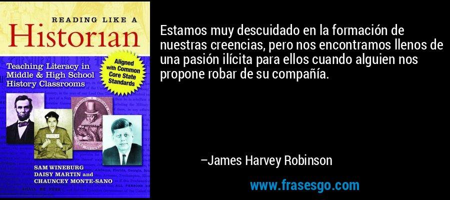 Estamos muy descuidado en la formación de nuestras creencias, pero nos encontramos llenos de una pasión ilícita para ellos cuando alguien nos propone robar de su compañía. – James Harvey Robinson