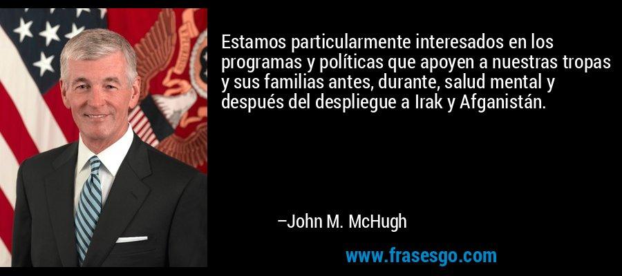 Estamos particularmente interesados en los programas y políticas que apoyen a nuestras tropas y sus familias antes, durante, salud mental y después del despliegue a Irak y Afganistán. – John M. McHugh