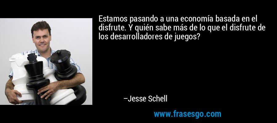 Estamos pasando a una economía basada en el disfrute. Y quién sabe más de lo que el disfrute de los desarrolladores de juegos? – Jesse Schell