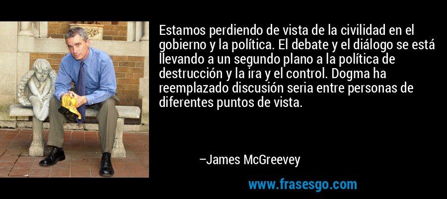 Estamos perdiendo de vista de la civilidad en el gobierno y la política. El debate y el diálogo se está llevando a un segundo plano a la política de destrucción y la ira y el control. Dogma ha reemplazado discusión seria entre personas de diferentes puntos de vista. – James McGreevey