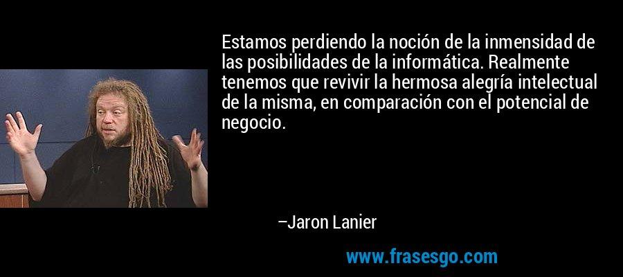 Estamos perdiendo la noción de la inmensidad de las posibilidades de la informática. Realmente tenemos que revivir la hermosa alegría intelectual de la misma, en comparación con el potencial de negocio. – Jaron Lanier
