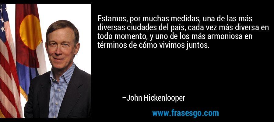 Estamos, por muchas medidas, una de las más diversas ciudades del país, cada vez más diversa en todo momento, y uno de los más armoniosa en términos de cómo vivimos juntos. – John Hickenlooper