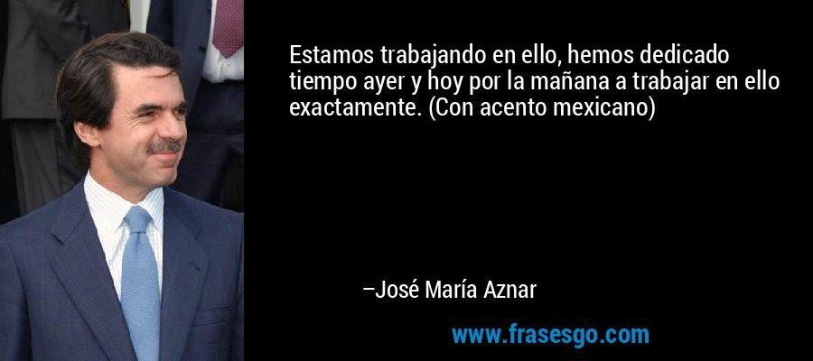 Estamos trabajando en ello, hemos dedicado tiempo ayer y hoy por la mañana a trabajar en ello exactamente. (Con acento mexicano) – José María Aznar