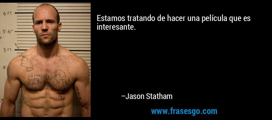 Estamos tratando de hacer una película que es interesante. – Jason Statham