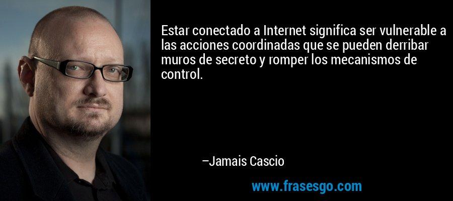 Estar conectado a Internet significa ser vulnerable a las acciones coordinadas que se pueden derribar muros de secreto y romper los mecanismos de control. – Jamais Cascio