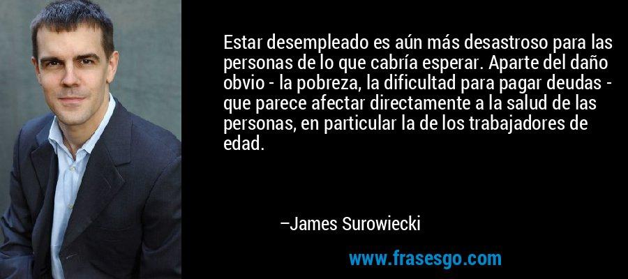 Estar desempleado es aún más desastroso para las personas de lo que cabría esperar. Aparte del daño obvio - la pobreza, la dificultad para pagar deudas - que parece afectar directamente a la salud de las personas, en particular la de los trabajadores de edad. – James Surowiecki