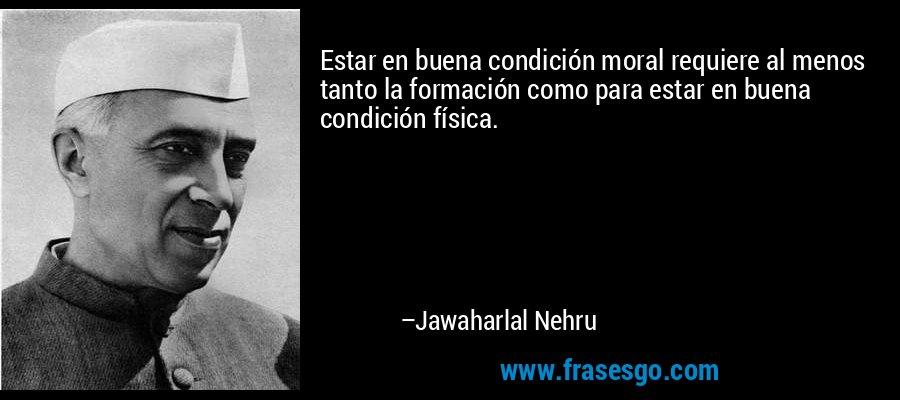 Estar en buena condición moral requiere al menos tanto la formación como para estar en buena condición física. – Jawaharlal Nehru