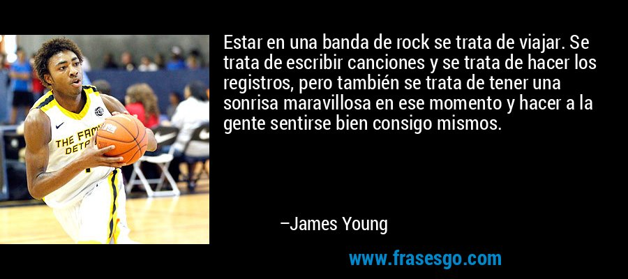Estar en una banda de rock se trata de viajar. Se trata de escribir canciones y se trata de hacer los registros, pero también se trata de tener una sonrisa maravillosa en ese momento y hacer a la gente sentirse bien consigo mismos. – James Young