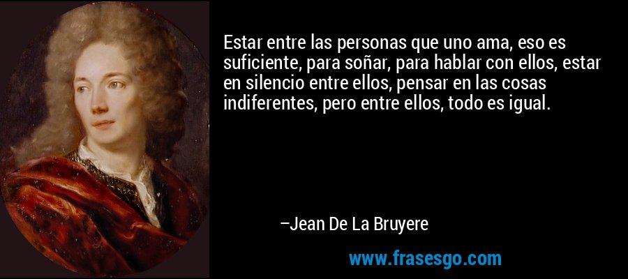Estar entre las personas que uno ama, eso es suficiente, para soñar, para hablar con ellos, estar en silencio entre ellos, pensar en las cosas indiferentes, pero entre ellos, todo es igual. – Jean De La Bruyere