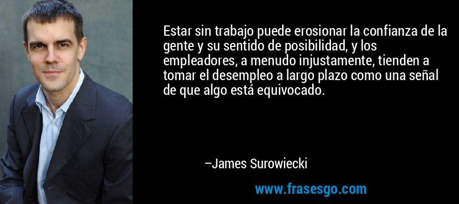 Estar sin trabajo puede erosionar la confianza de la gente y su sentido de posibilidad, y los empleadores, a menudo injustamente, tienden a tomar el desempleo a largo plazo como una señal de que algo está equivocado. – James Surowiecki