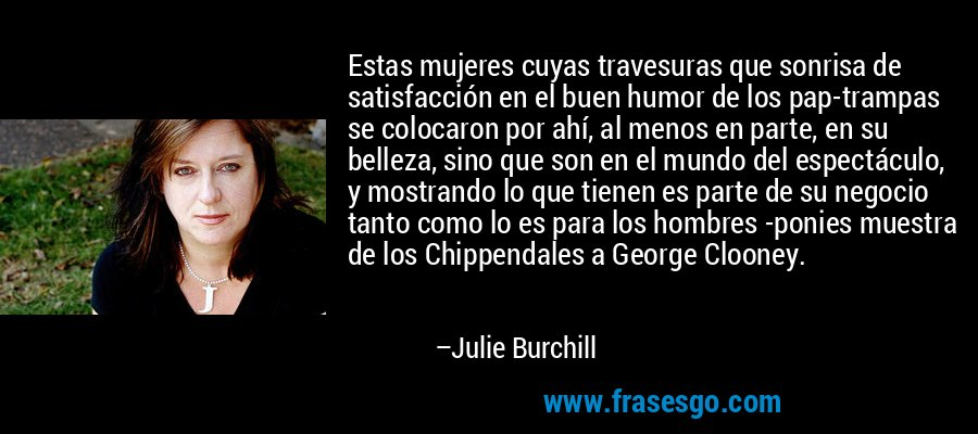 Estas mujeres cuyas travesuras que sonrisa de satisfacción en el buen humor de los pap-trampas se colocaron por ahí, al menos en parte, en su belleza, sino que son en el mundo del espectáculo, y mostrando lo que tienen es parte de su negocio tanto como lo es para los hombres -ponies muestra de los Chippendales a George Clooney. – Julie Burchill