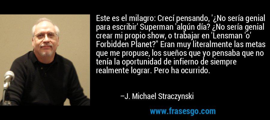 Este es el milagro: Crecí pensando, '¿No sería genial para escribir' Superman 'algún día? ¿No sería genial crear mi propio show, o trabajar en 'Lensman 'o' Forbidden Planet?'' Eran muy literalmente las metas que me propuse, los sueños que yo pensaba que no tenía la oportunidad de infierno de siempre realmente lograr. Pero ha ocurrido. – J. Michael Straczynski