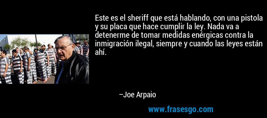 Este es el sheriff que está hablando, con una pistola y su placa que hace cumplir la ley. Nada va a detenerme de tomar medidas enérgicas contra la inmigración ilegal, siempre y cuando las leyes están ahí. – Joe Arpaio