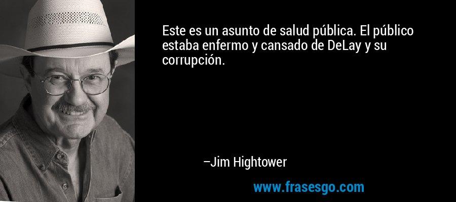 Este es un asunto de salud pública. El público estaba enfermo y cansado de DeLay y su corrupción. – Jim Hightower