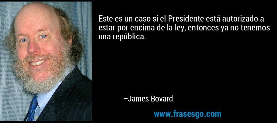 Este es un caso si el Presidente está autorizado a estar por encima de la ley, entonces ya no tenemos una república. – James Bovard
