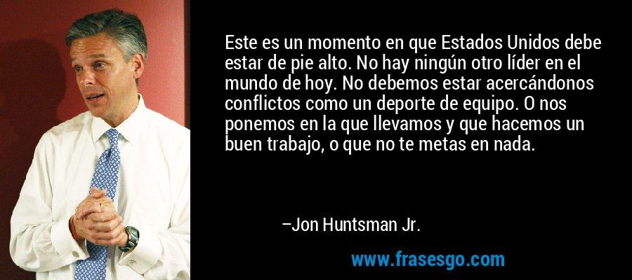 Este es un momento en que Estados Unidos debe estar de pie alto. No hay ningún otro líder en el mundo de hoy. No debemos estar acercándonos conflictos como un deporte de equipo. O nos ponemos en la que llevamos y que hacemos un buen trabajo, o que no te metas en nada. – Jon Huntsman Jr.