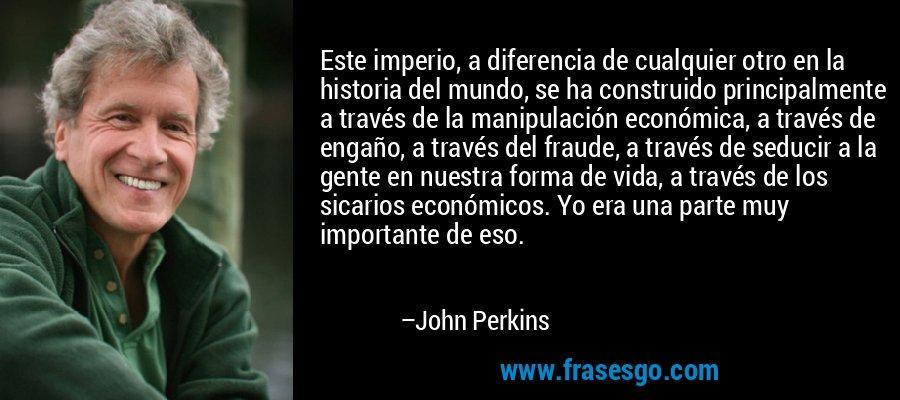 Este imperio, a diferencia de cualquier otro en la historia del mundo, se ha construido principalmente a través de la manipulación económica, a través de engaño, a través del fraude, a través de seducir a la gente en nuestra forma de vida, a través de los sicarios económicos. Yo era una parte muy importante de eso. – John Perkins
