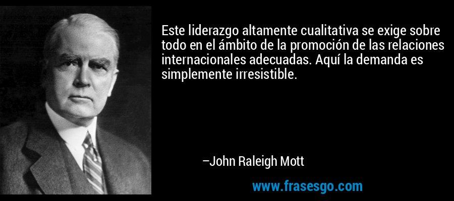 Este liderazgo altamente cualitativa se exige sobre todo en el ámbito de la promoción de las relaciones internacionales adecuadas. Aquí la demanda es simplemente irresistible. – John Raleigh Mott