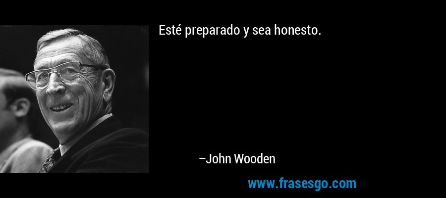 Esté preparado y sea honesto. – John Wooden