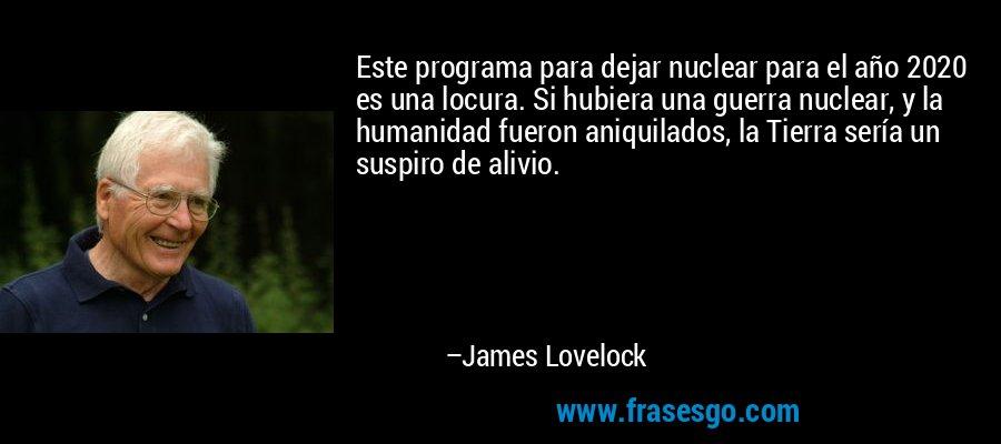 Este programa para dejar nuclear para el año 2020 es una locura. Si hubiera una guerra nuclear, y la humanidad fueron aniquilados, la Tierra sería un suspiro de alivio. – James Lovelock