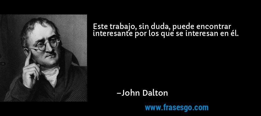 Este trabajo, sin duda, puede encontrar interesante por los que se interesan en él. – John Dalton
