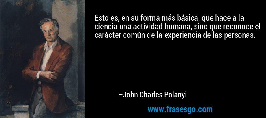 Esto es, en su forma más básica, que hace a la ciencia una actividad humana, sino que reconoce el carácter común de la experiencia de las personas. – John Charles Polanyi