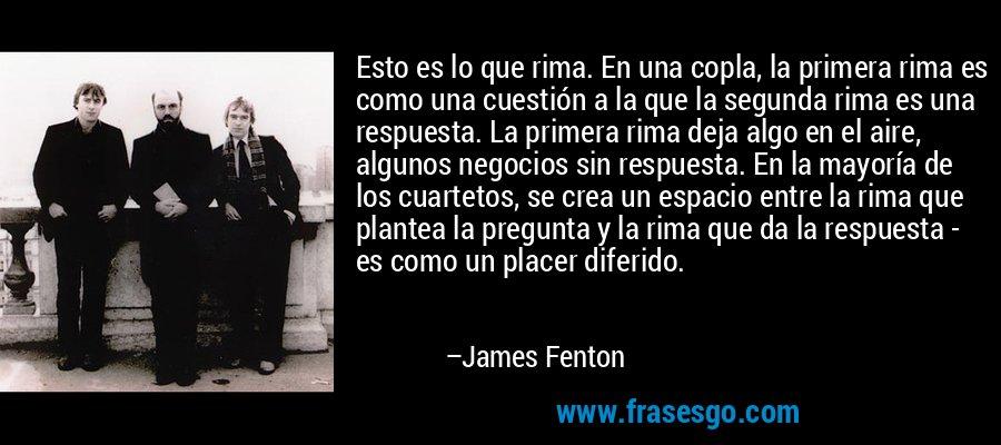 Esto es lo que rima. En una copla, la primera rima es como una cuestión a la que la segunda rima es una respuesta. La primera rima deja algo en el aire, algunos negocios sin respuesta. En la mayoría de los cuartetos, se crea un espacio entre la rima que plantea la pregunta y la rima que da la respuesta - es como un placer diferido. – James Fenton
