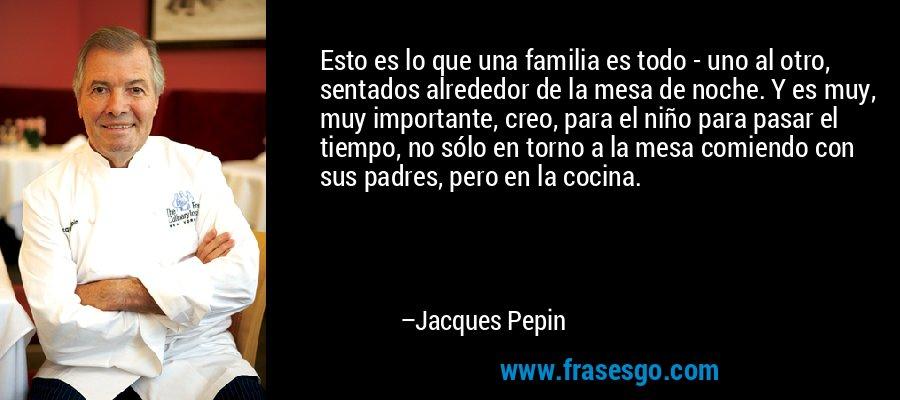 Esto es lo que una familia es todo - uno al otro, sentados alrededor de la mesa de noche. Y es muy, muy importante, creo, para el niño para pasar el tiempo, no sólo en torno a la mesa comiendo con sus padres, pero en la cocina. – Jacques Pepin