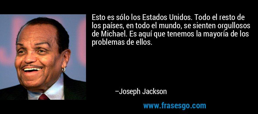 Esto es sólo los Estados Unidos. Todo el resto de los países, en todo el mundo, se sienten orgullosos de Michael. Es aquí que tenemos la mayoría de los problemas de ellos. – Joseph Jackson