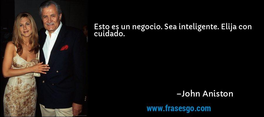 Esto es un negocio. Sea inteligente. Elija con cuidado. – John Aniston
