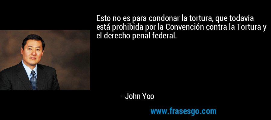 Esto no es para condonar la tortura, que todavía está prohibida por la Convención contra la Tortura y el derecho penal federal. – John Yoo