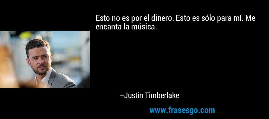 Esto no es por el dinero. Esto es sólo para mí. Me encanta la música. – Justin Timberlake
