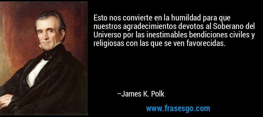 Esto nos convierte en la humildad para que nuestros agradecimientos devotos al Soberano del Universo por las inestimables bendiciones civiles y religiosas con las que se ven favorecidas. – James K. Polk