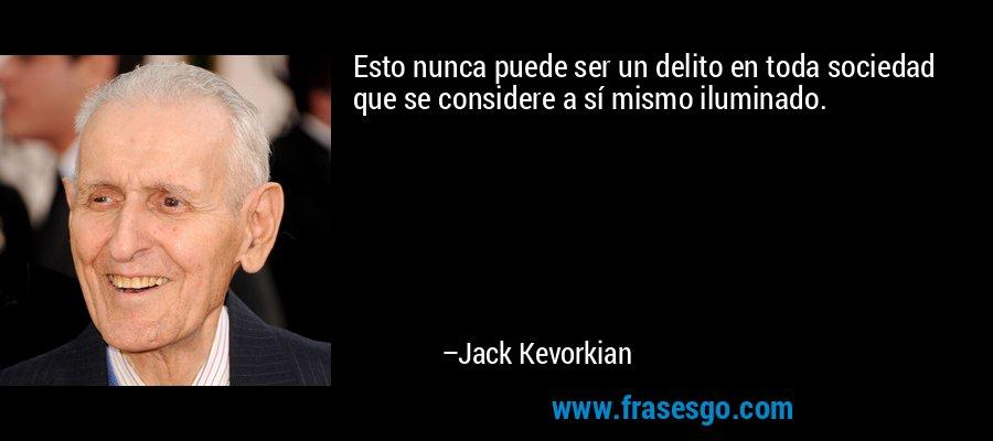 Esto nunca puede ser un delito en toda sociedad que se considere a sí mismo iluminado. – Jack Kevorkian