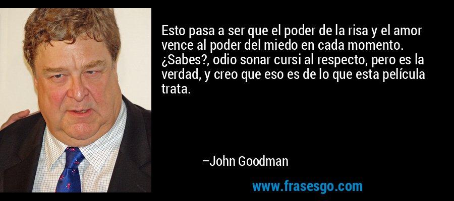 Esto pasa a ser que el poder de la risa y el amor vence al poder del miedo en cada momento. ¿Sabes?, odio sonar cursi al respecto, pero es la verdad, y creo que eso es de lo que esta película trata. – John Goodman
