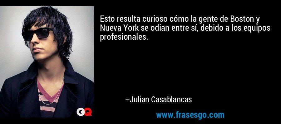 Esto resulta curioso cómo la gente de Boston y Nueva York se odian entre sí, debido a los equipos profesionales. – Julian Casablancas