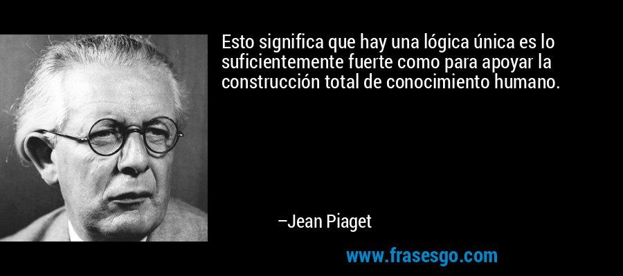 Esto significa que hay una lógica única es lo suficientemente fuerte como para apoyar la construcción total de conocimiento humano. – Jean Piaget